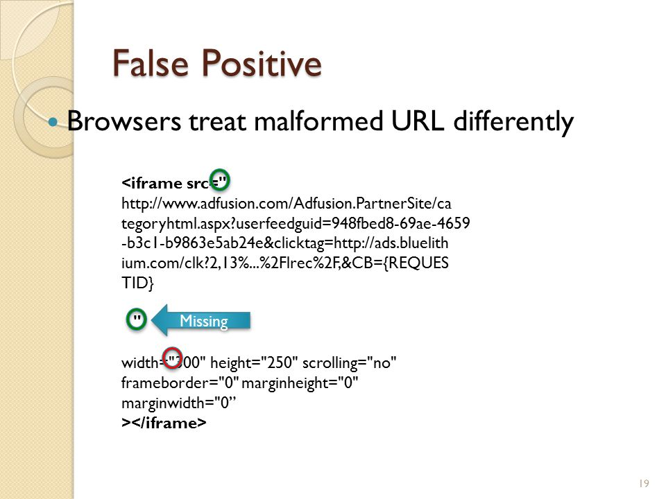 False Positive Browsers treat malformed URL differently 19 <iframe src= http://www.adfusion.com/Adfusion.PartnerSite/ca tegoryhtml.aspx?userfeedguid=948fbed8-69ae-4659 -b3c1-b9863e5ab24e&clicktag=http://ads.bluelith ium.com/clk?2,13%...%2Flrec%2F,&CB={REQUES TID} width= 300 height= 250 scrolling= no frameborder= 0 marginheight= 0 marginwidth= 0 > Missing