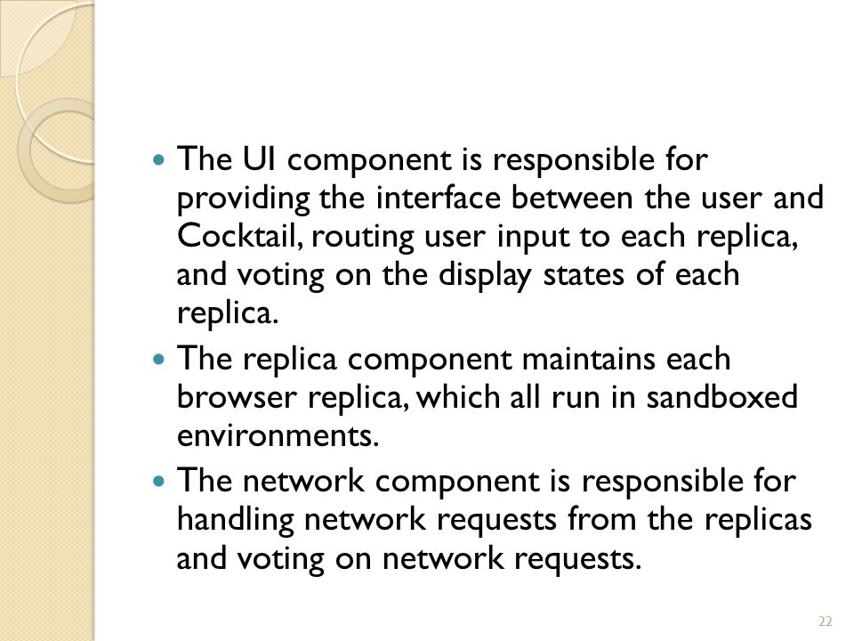 The UI component is responsible for providing the interface between the user and Cocktail, routing user input to each replica, and voting on the displ