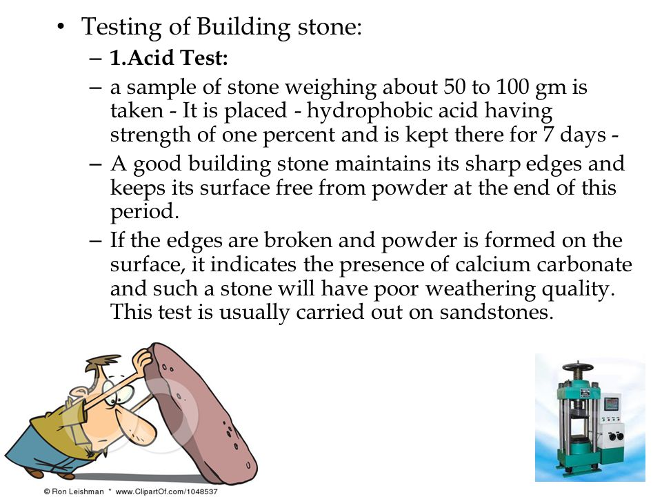 Testing of Building stone: – 1.Acid Test: – a sample of stone weighing about 50 to 100 gm is taken - It is placed - hydrophobic acid having strength of one percent and is kept there for 7 days - – A good building stone maintains its sharp edges and keeps its surface free from powder at the end of this period.