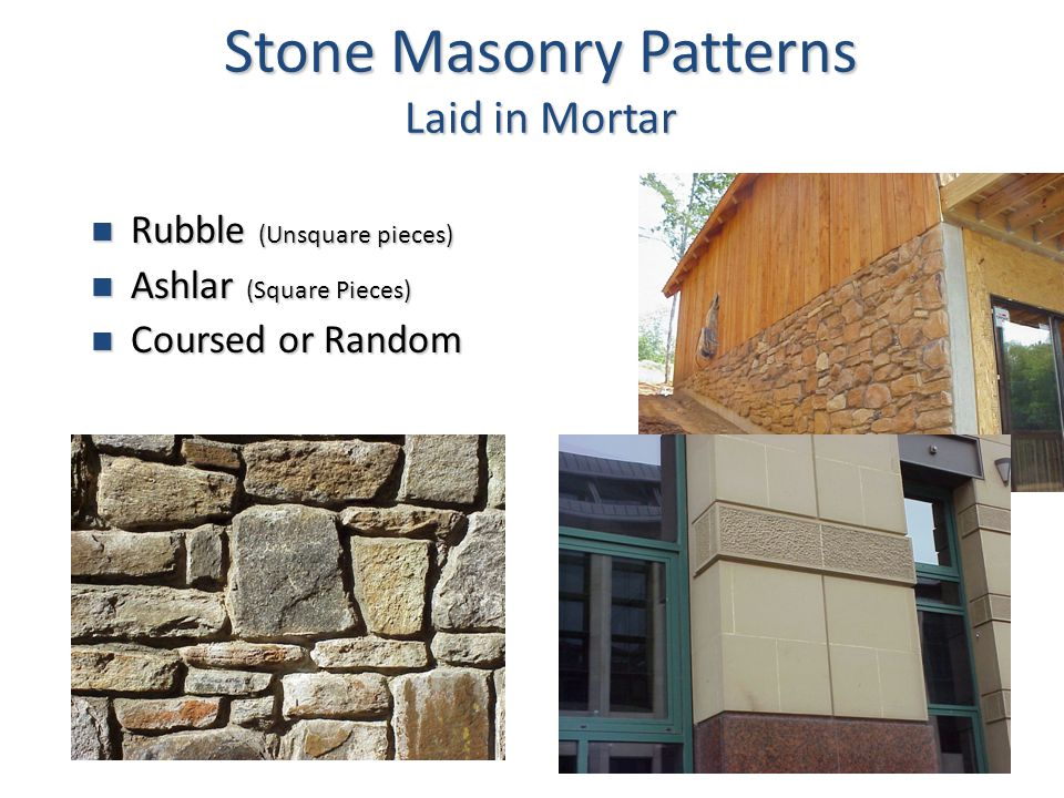 6 Stone Masonry Patterns Laid in Mortar Rubble (Unsquare pieces) Rubble (Unsquare pieces) Ashlar (Square Pieces) Ashlar (Square Pieces) Coursed or Random Coursed or Random