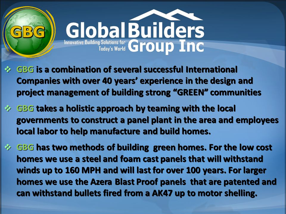  GBG is a combination of several successful International Companies with over 40 years' experience in the design and project management of building strong GREEN communities  GBG takes a holistic approach by teaming with the local governments to construct a panel plant in the area and employees local labor to help manufacture and build homes.