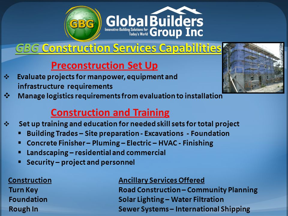 Preconstruction Set Up  Evaluate projects for manpower, equipment and infrastructure requirements  Manage logistics requirements from evaluation to installation Construction and Training  Set up training and education for needed skill sets for total project  Building Trades – Site preparation - Excavations - Foundation  Concrete Finisher – Pluming – Electric – HVAC - Finishing  Landscaping – residential and commercial  Security – project and personnel ConstructionAncillary Services Offered Turn Key Road Construction – Community Planning FoundationSolar Lighting – Water Filtration Rough InSewer Systems – International Shipping GBG Construction Services Capabilities