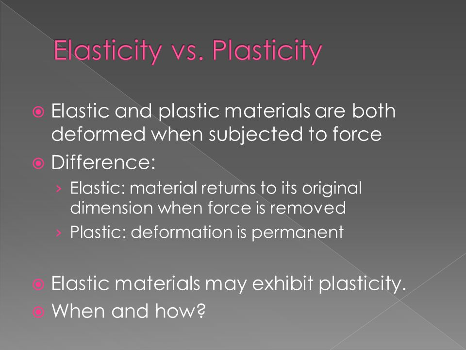  Elastic and plastic materials are both deformed when subjected to force  Difference: › Elastic: material returns to its original dimension when for