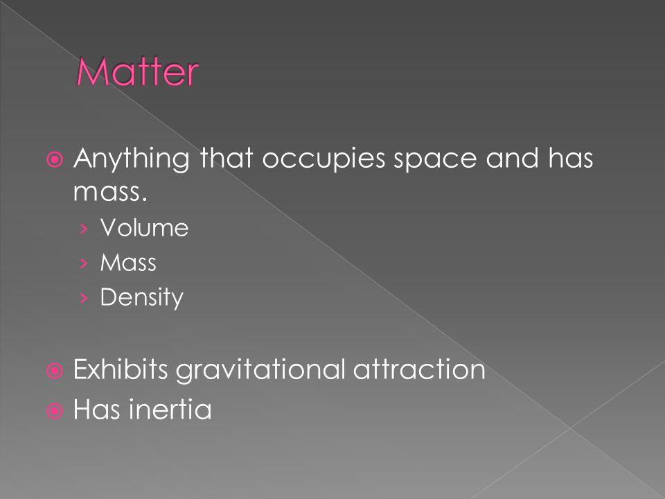  Anything that occupies space and has mass. › Volume › Mass › Density  Exhibits gravitational attraction  Has inertia