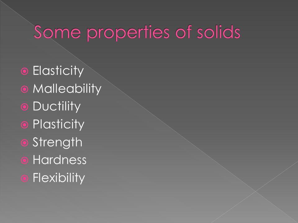  Elasticity  Malleability  Ductility  Plasticity  Strength  Hardness  Flexibility