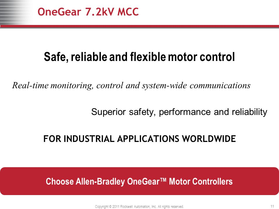 OneGear 7.2kV MCC Safe, reliable and flexible motor control Real-time monitoring, control and system-wide communications Superior safety, performance and reliability FOR INDUSTRIAL APPLICATIONS WORLDWIDE Copyright © 2011 Rockwell Automation, Inc.