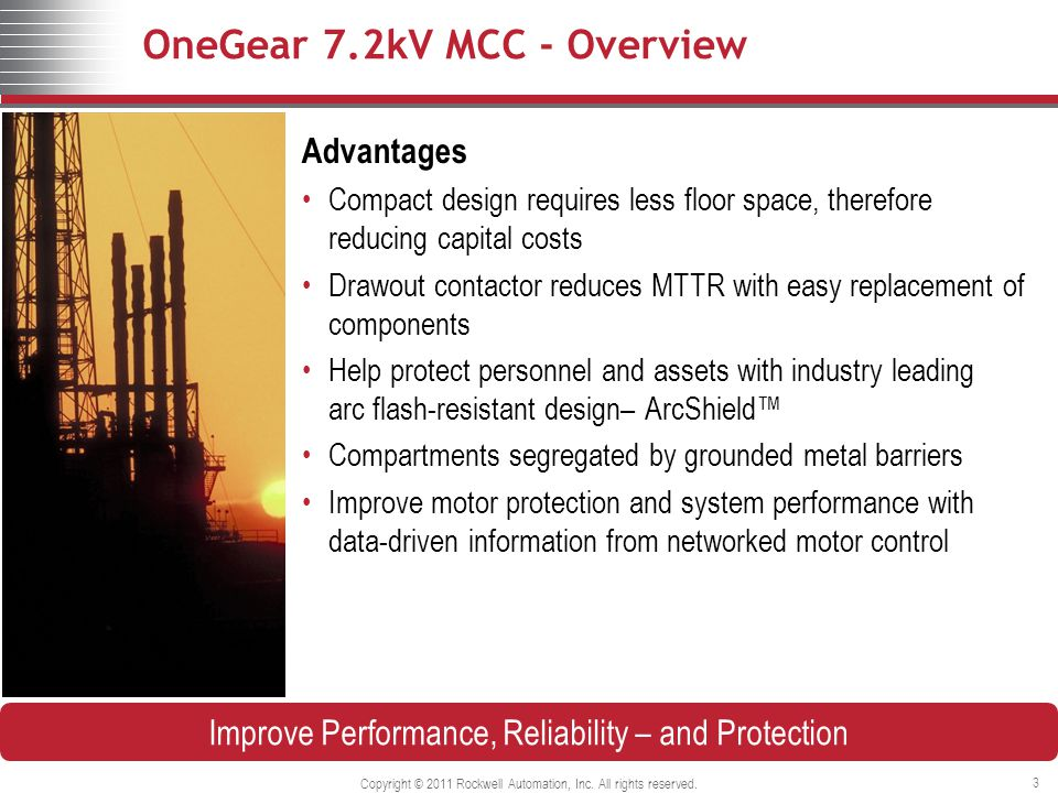 OneGear 7.2kV MCC - Overview Advantages Compact design requires less floor space, therefore reducing capital costs Drawout contactor reduces MTTR with easy replacement of components Help protect personnel and assets with industry leading arc flash-resistant design– ArcShield™ Compartments segregated by grounded metal barriers Improve motor protection and system performance with data-driven information from networked motor control Copyright © 2011 Rockwell Automation, Inc.