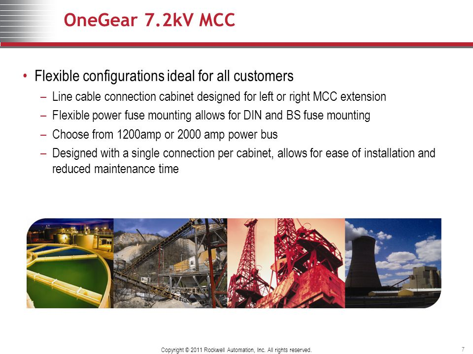 OneGear 7.2kV MCC Flexible configurations ideal for all customers –Line cable connection cabinet designed for left or right MCC extension –Flexible power fuse mounting allows for DIN and BS fuse mounting –Choose from 1200amp or 2000 amp power bus –Designed with a single connection per cabinet, allows for ease of installation and reduced maintenance time Copyright © 2011 Rockwell Automation, Inc.