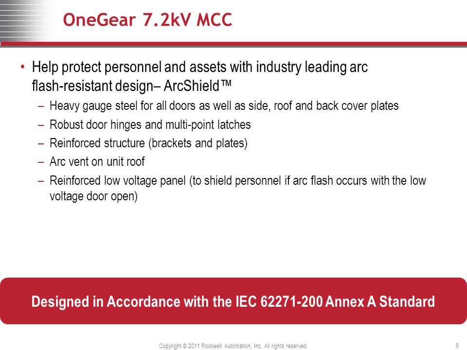 OneGear 7.2kV MCC Help protect personnel and assets with industry leading arc flash-resistant design– ArcShield™ –Heavy gauge steel for all doors as well as side, roof and back cover plates –Robust door hinges and multi-point latches –Reinforced structure (brackets and plates) –Arc vent on unit roof –Reinforced low voltage panel (to shield personnel if arc flash occurs with the low voltage door open) Copyright © 2011 Rockwell Automation, Inc.