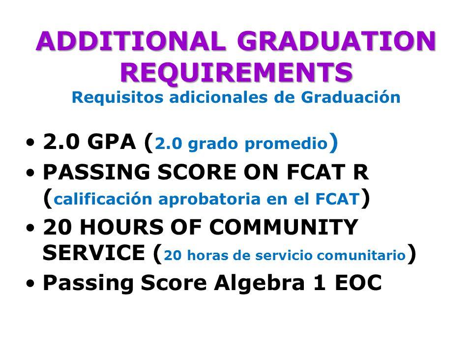 ADDITIONAL GRADUATION REQUIREMENTS ADDITIONAL GRADUATION REQUIREMENTS Requisitos adicionales de Graduación 2.0 GPA ( 2.0 grado promedio ) PASSING SCORE ON FCAT R ( calificación aprobatoria en el FCAT ) 20 HOURS OF COMMUNITY SERVICE ( 20 horas de servicio comunitario ) Passing Score Algebra 1 EOC