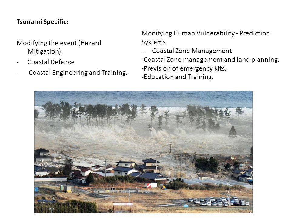 Tsunami Specific: Modifying the event (Hazard Mitigation); - Coastal Defence - Coastal Engineering and Training. Modifying Human Vulnerability - Predi
