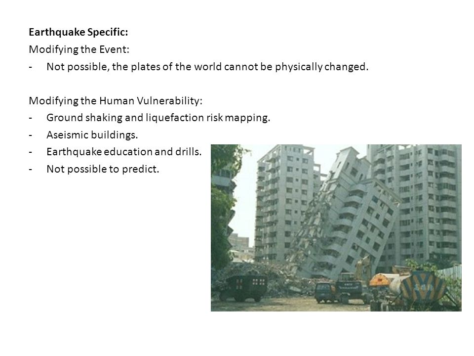 Earthquake Specific: Modifying the Event: -Not possible, the plates of the world cannot be physically changed. Modifying the Human Vulnerability: -Gro