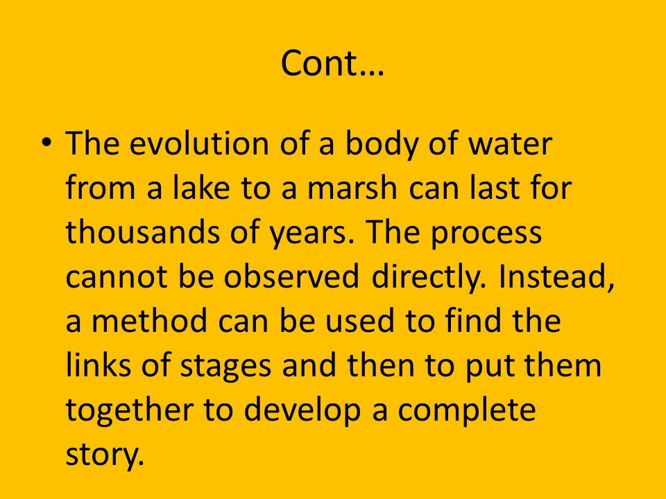 Cont… The evolution of a body of water from a lake to a marsh can last for thousands of years. The process cannot be observed directly. Instead, a met