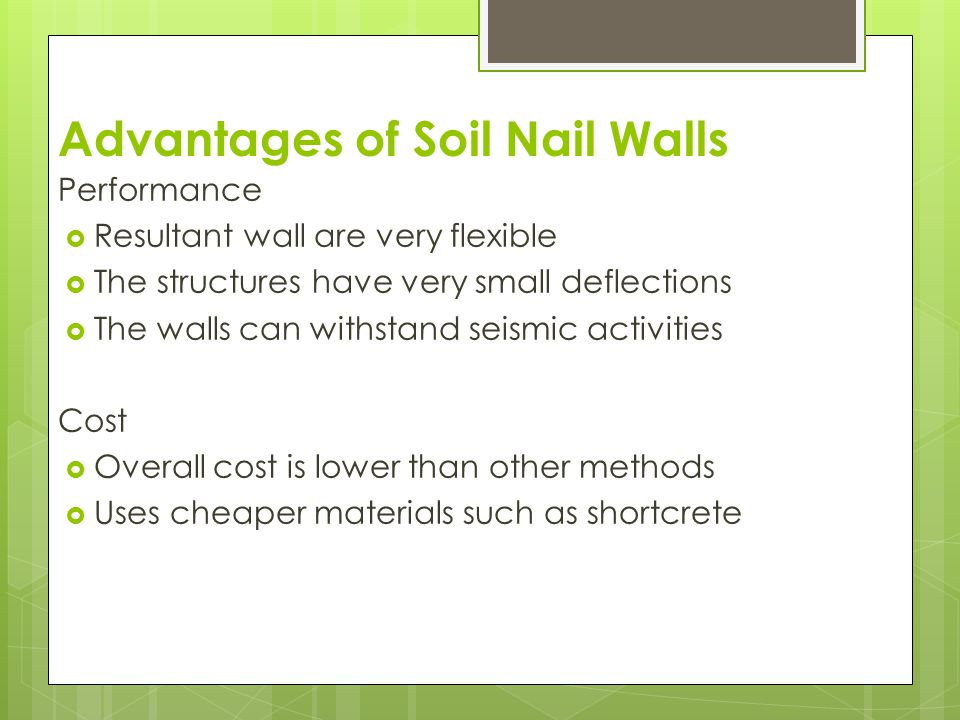 Advantages of Soil Nail Walls Performance  Resultant wall are very flexible  The structures have very small deflections  The walls can withstand se