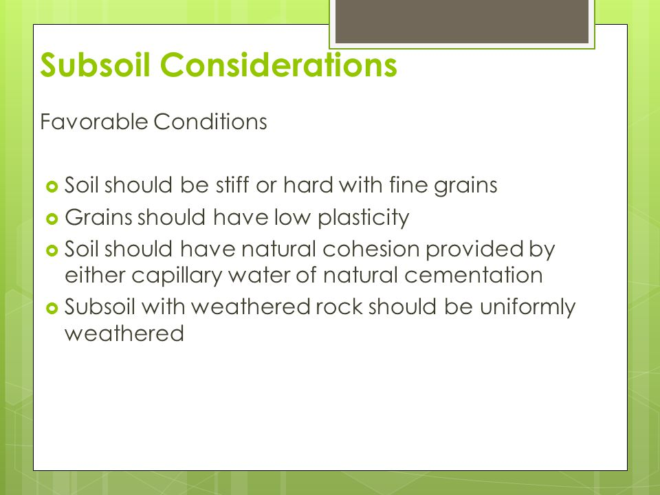 Subsoil Considerations Unfavorable Conditions  Dry and poorly grained soils  Soils lacking natural cohesion or cementation  Soil with a lot of ground water  Soil with a lot of cobbles and boulders  Soil that is not uniformly weathered  Highly corrosive soils