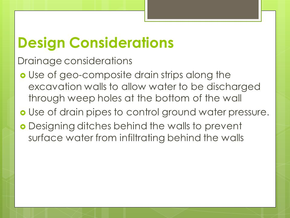 Design Considerations Other considerations  They should be designed to resist damage caused by frost action by increasing thickness of soil wall be using porous material  The wall should be designed in a way that it can withstand both external loads such as highways and the weight of the temporary facing.
