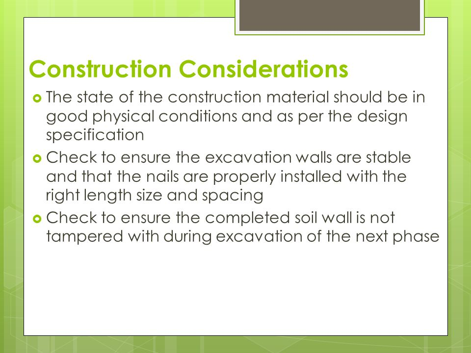 Construction Considerations  The contractor should ensure that the soil nail drilling is done as per the specifications  The amount of time the drill holes remain open to avoid caving  Materials are properly handled to avoid damages  Ensure nails are properly grouted in the grouted column with no gaps left