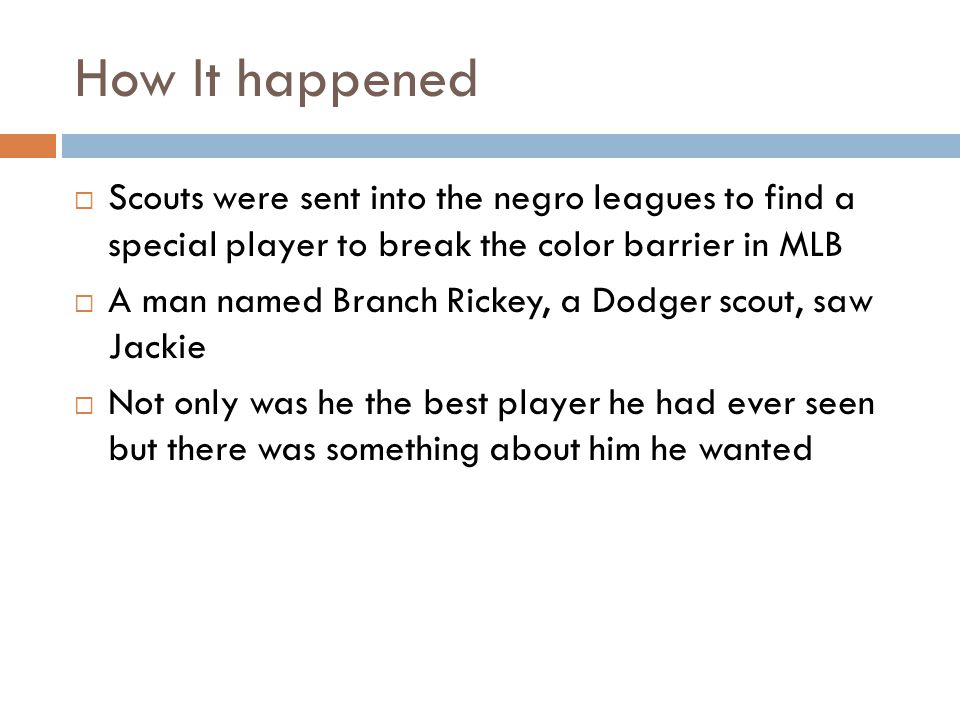How It happened  Scouts were sent into the negro leagues to find a special player to break the color barrier in MLB  A man named Branch Rickey, a Dodger scout, saw Jackie  Not only was he the best player he had ever seen but there was something about him he wanted