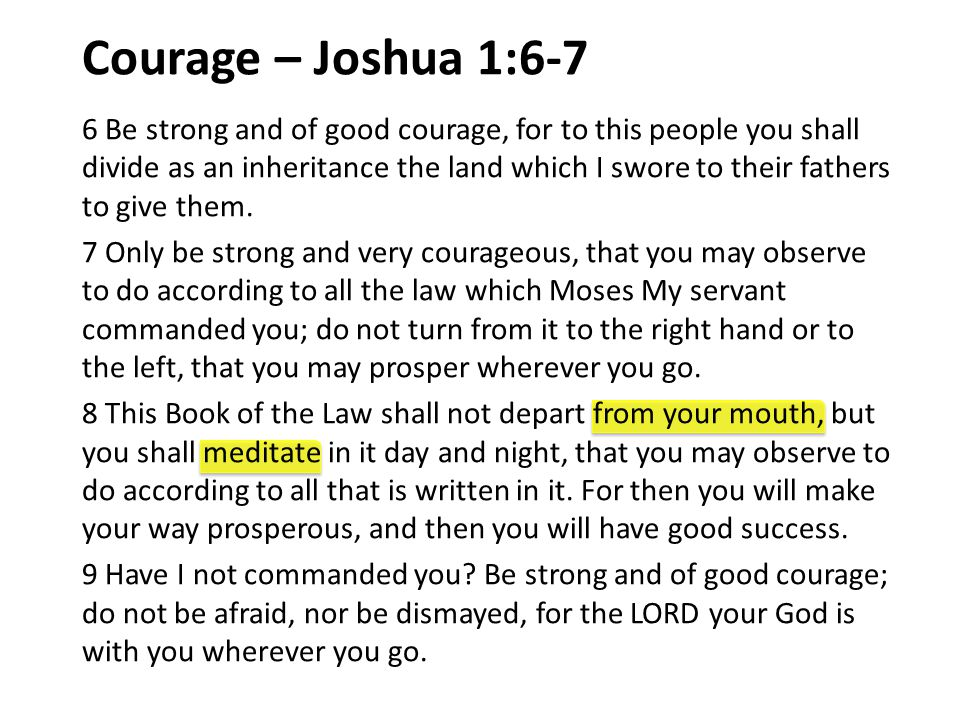 Courage – Joshua 1:6-7 6 Be strong and of good courage, for to this people you shall divide as an inheritance the land which I swore to their fathers to give them.