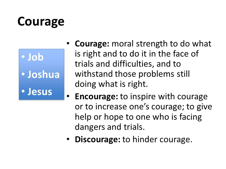 Courage Courage: moral strength to do what is right and to do it in the face of trials and difficulties, and to withstand those problems still doing what is right.