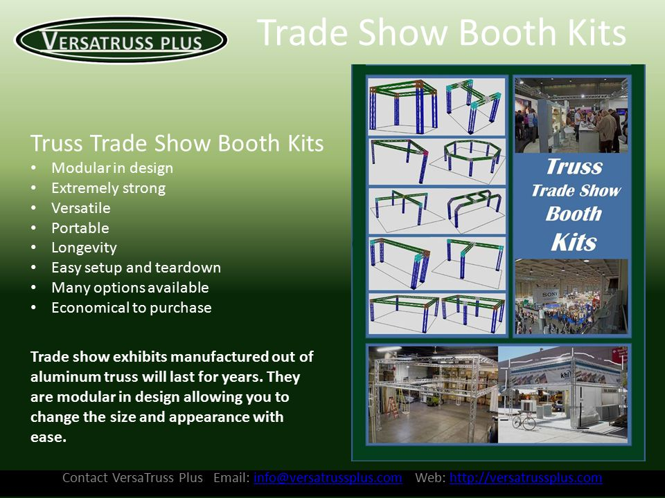 Contact VersaTruss Plus Email: info@versatrussplus.com Web: http://versatrussplus.cominfo@versatrussplus.comhttp://versatrussplus.com Trade Show Booth Kits Truss Trade Show Booth Kits Modular in design Extremely strong Versatile Portable Longevity Easy setup and teardown Many options available Economical to purchase Trade show exhibits manufactured out of aluminum truss will last for years.