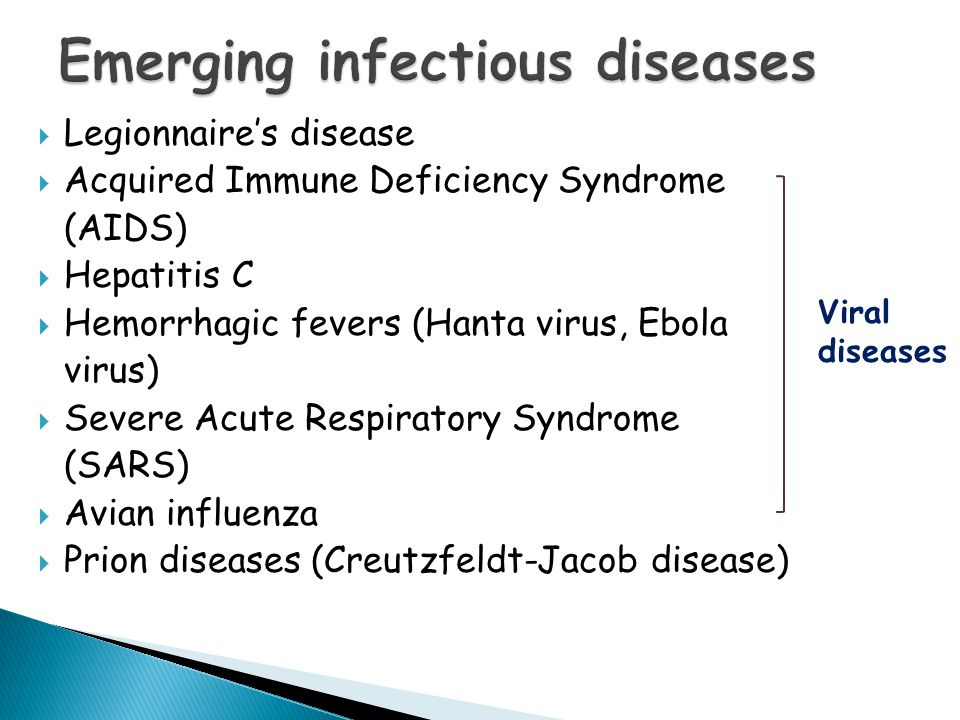  Legionnaire's disease  Acquired Immune Deficiency Syndrome (AIDS)  Hepatitis C  Hemorrhagic fevers (Hanta virus, Ebola virus)  Severe Acute Respiratory Syndrome (SARS)  Avian influenza  Prion diseases (Creutzfeldt-Jacob disease) Viral diseases