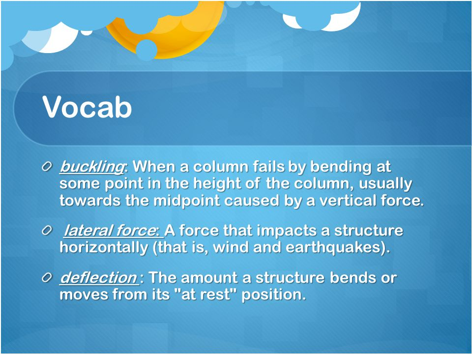 Vocab buckling: When a column fails by bending at some point in the height of the column, usually towards the midpoint caused by a vertical force. lat