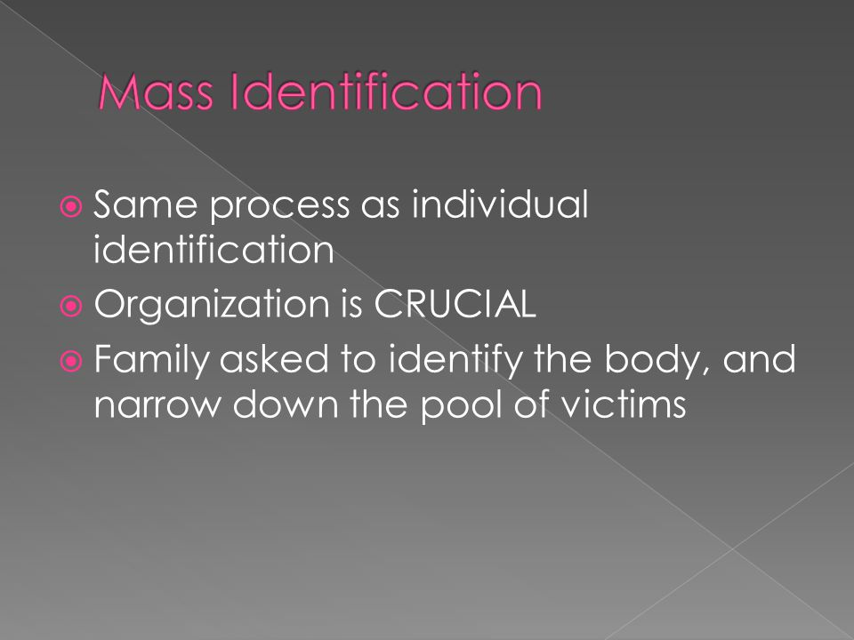  Same process as individual identification  Organization is CRUCIAL  Family asked to identify the body, and narrow down the pool of victims