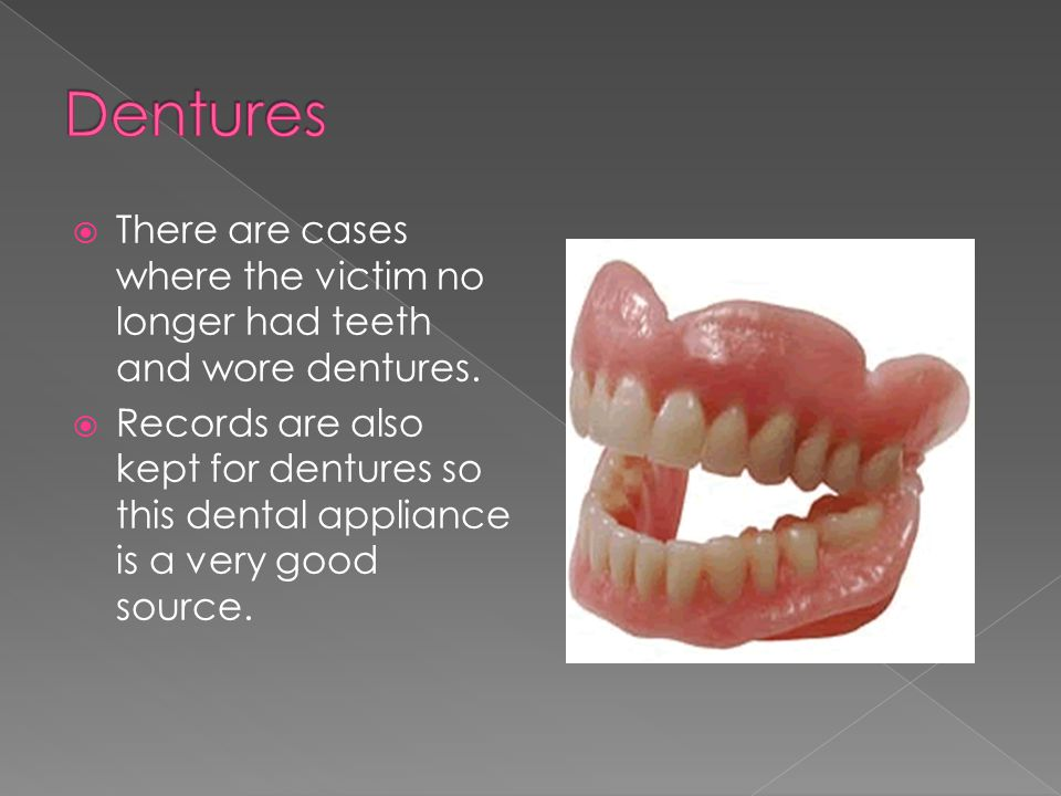  There are cases where the victim no longer had teeth and wore dentures.  Records are also kept for dentures so this dental appliance is a very good