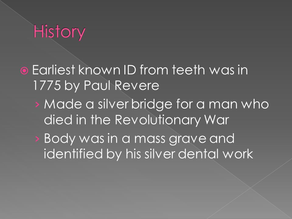  Earliest known ID from teeth was in 1775 by Paul Revere › Made a silver bridge for a man who died in the Revolutionary War › Body was in a mass grave and identified by his silver dental work