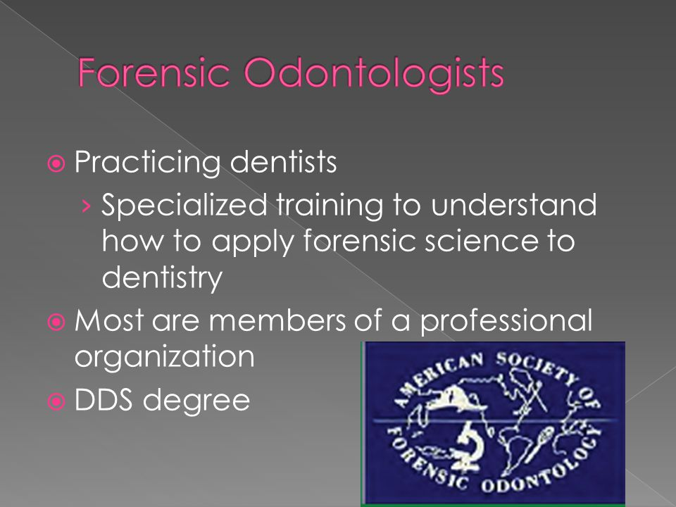  Practicing dentists › Specialized training to understand how to apply forensic science to dentistry  Most are members of a professional organizatio