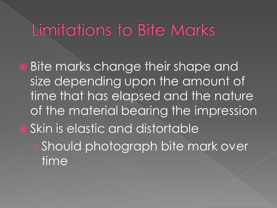  Bite marks change their shape and size depending upon the amount of time that has elapsed and the nature of the material bearing the impression  Skin is elastic and distortable › Should photograph bite mark over time