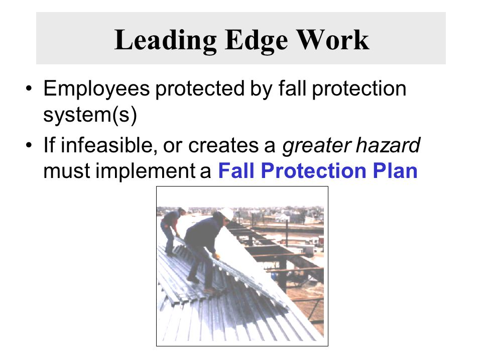 Leading Edge Work Employees protected by fall protection system(s) If infeasible, or creates a greater hazard must implement a Fall Protection Plan