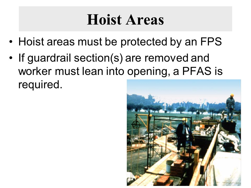 Hoist Areas Hoist areas must be protected by an FPS If guardrail section(s) are removed and worker must lean into opening, a PFAS is required.