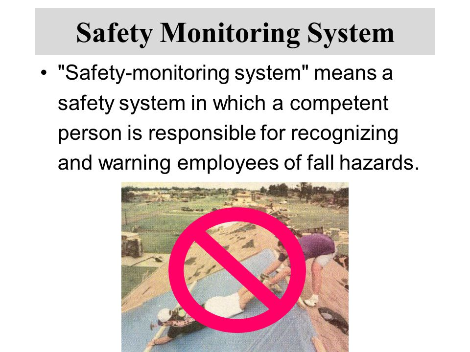 Safety Monitoring System Safety-monitoring system means a safety system in which a competent person is responsible for recognizing and warning employees of fall hazards.