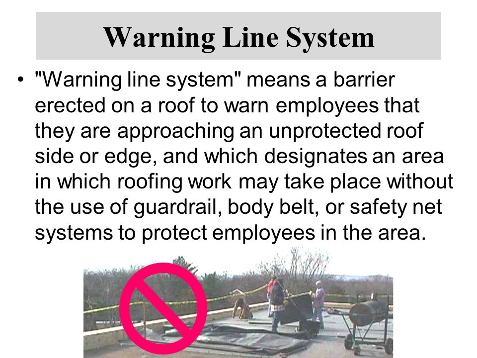 Warning Line System Warning line system means a barrier erected on a roof to warn employees that they are approaching an unprotected roof side or edge, and which designates an area in which roofing work may take place without the use of guardrail, body belt, or safety net systems to protect employees in the area.