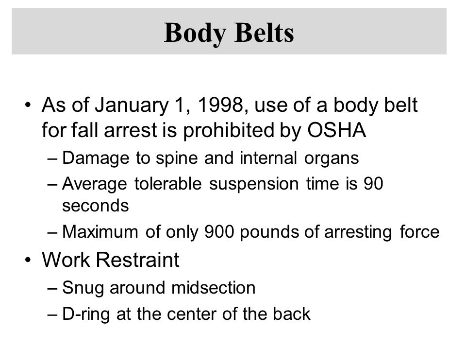 As of January 1, 1998, use of a body belt for fall arrest is prohibited by OSHA –Damage to spine and internal organs –Average tolerable suspension time is 90 seconds –Maximum of only 900 pounds of arresting force Work Restraint –Snug around midsection –D-ring at the center of the back Body Belts