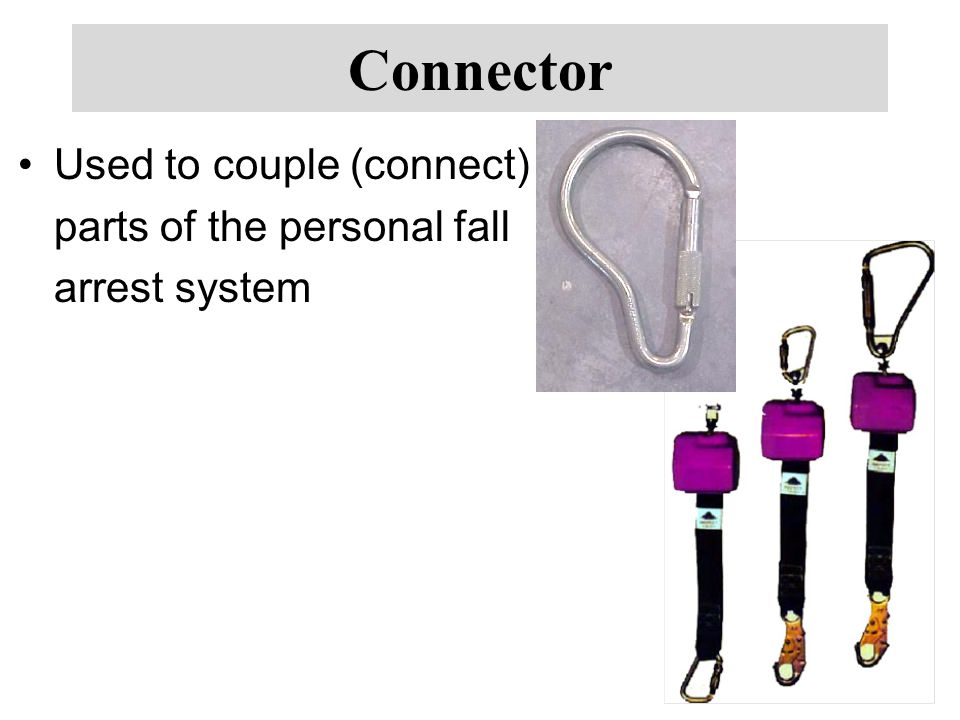 Connector Used to couple (connect) parts of the personal fall arrest system