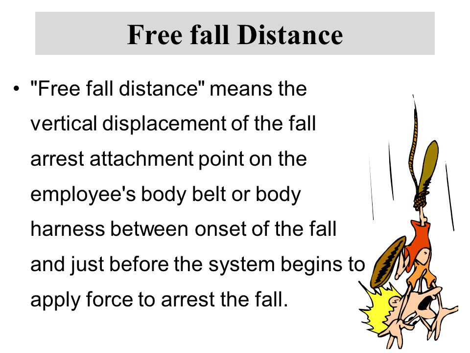 Free fall Distance Free fall distance means the vertical displacement of the fall arrest attachment point on the employee s body belt or body harness between onset of the fall and just before the system begins to apply force to arrest the fall.