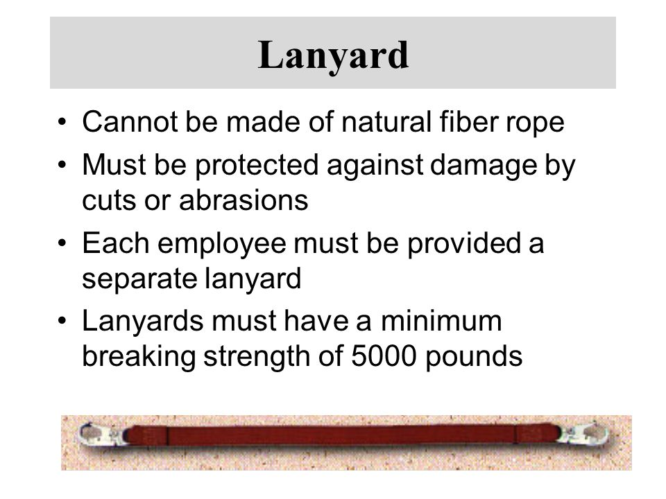Lanyard Cannot be made of natural fiber rope Must be protected against damage by cuts or abrasions Each employee must be provided a separate lanyard Lanyards must have a minimum breaking strength of 5000 pounds