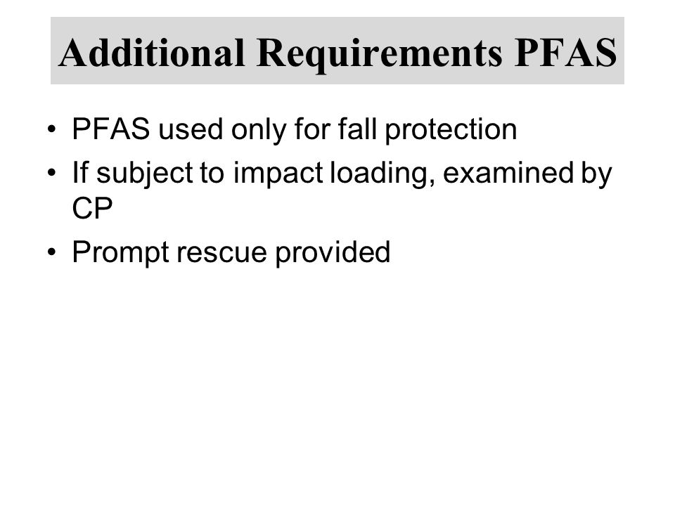 Additional Requirements PFAS PFAS used only for fall protection If subject to impact loading, examined by CP Prompt rescue provided