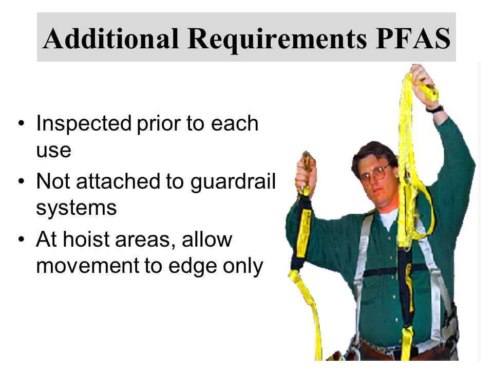 Additional Requirements PFAS Inspected prior to each use Not attached to guardrail systems At hoist areas, allow movement to edge only