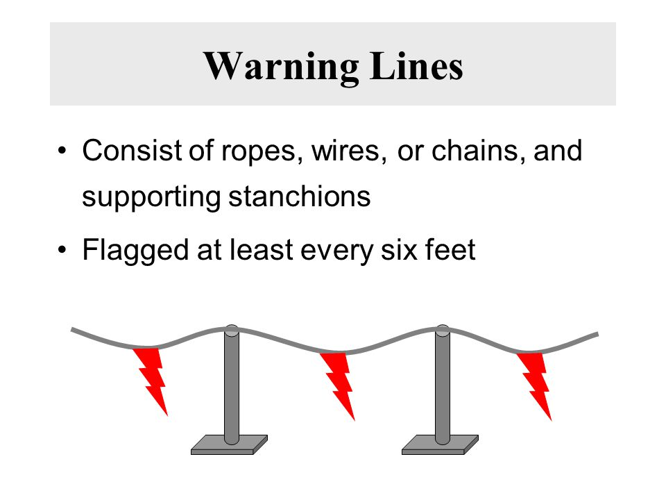 Warning Lines Consist of ropes, wires, or chains, and supporting stanchions Flagged at least every six feet