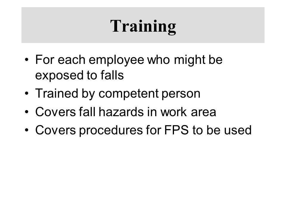 Training For each employee who might be exposed to falls Trained by competent person Covers fall hazards in work area Covers procedures for FPS to be used