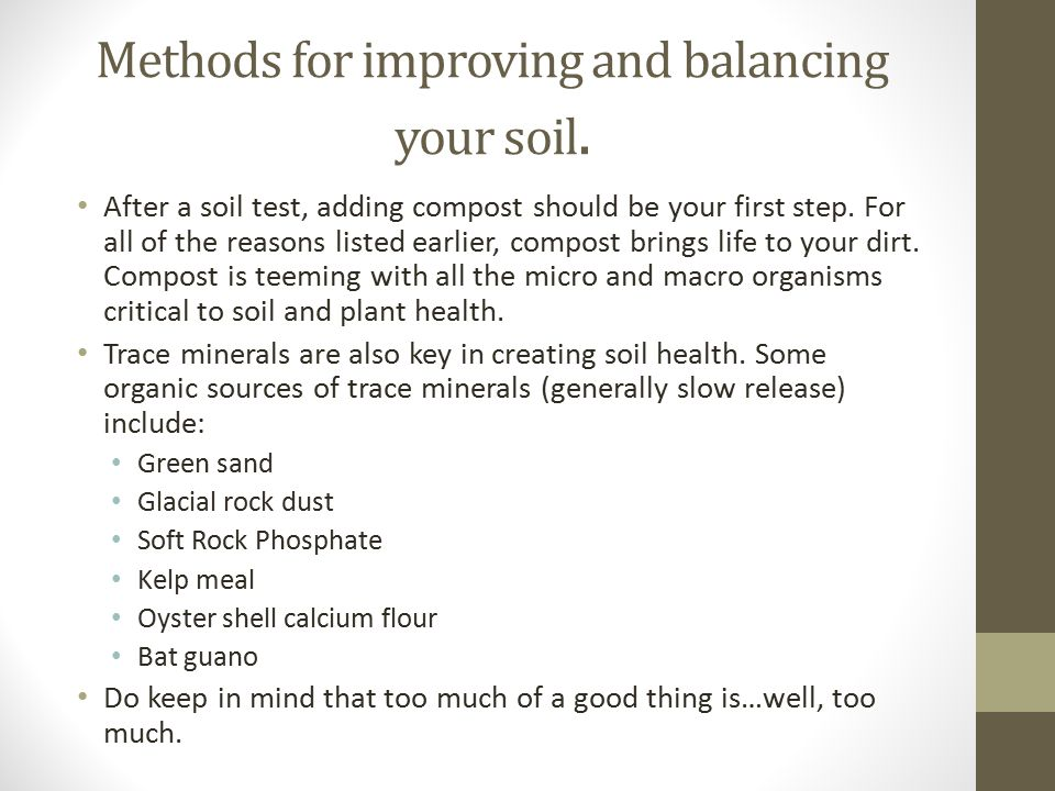 Methods for improving and balancing your soil. After a soil test, adding compost should be your first step. For all of the reasons listed earlier, com