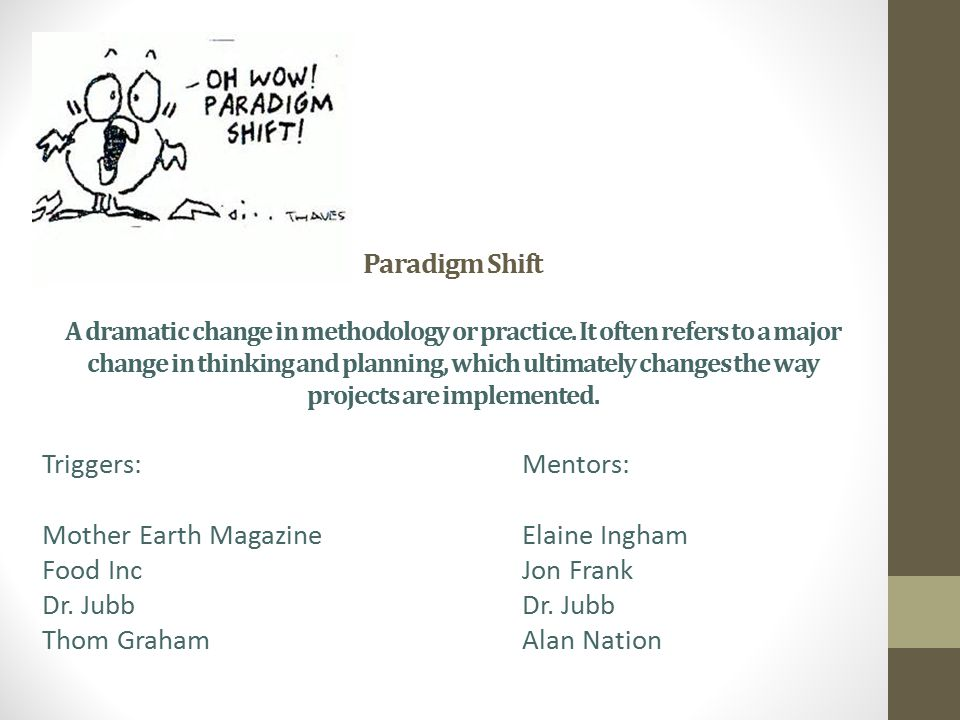 Paradigm Shift A dramatic change in methodology or practice. It often refers to a major change in thinking and planning, which ultimately changes the
