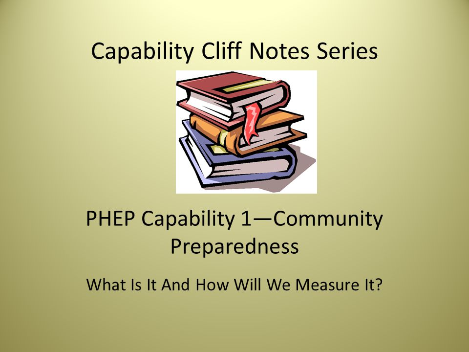 Capability Cliff Notes Series PHEP Capability 1—Community Preparedness What Is It And How Will We Measure It?