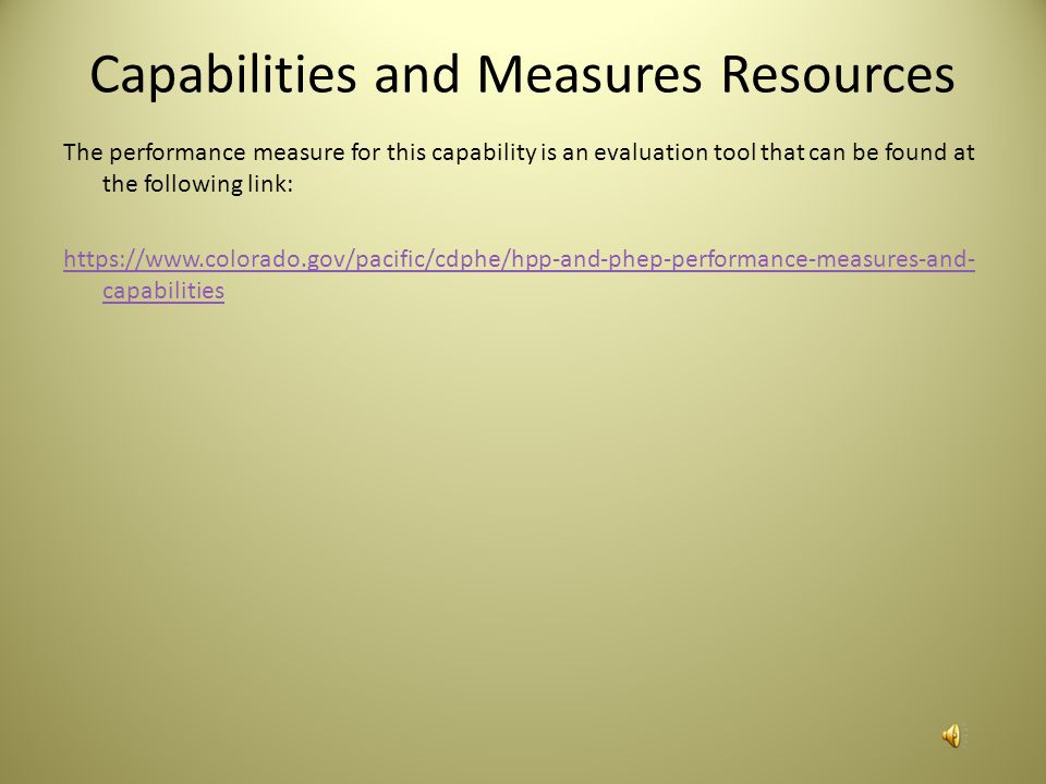 Capabilities and Measures Resources The performance measure for this capability is an evaluation tool that can be found at the following link: https://www.colorado.gov/pacific/cdphe/hpp-and-phep-performance-measures-and- capabilities