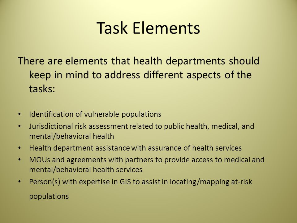 Task Elements There are elements that health departments should keep in mind to address different aspects of the tasks: Identification of vulnerable populations Jurisdictional risk assessment related to public health, medical, and mental/behavioral health Health department assistance with assurance of health services MOUs and agreements with partners to provide access to medical and mental/behavioral health services Person(s) with expertise in GIS to assist in locating/mapping at-risk populations