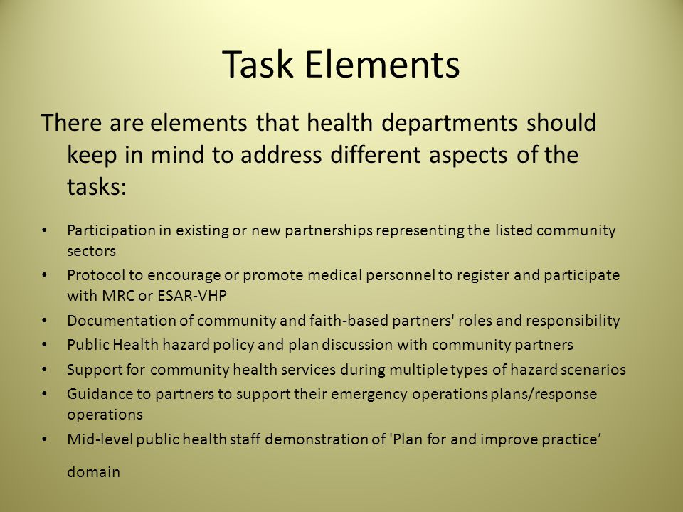 Task Elements There are elements that health departments should keep in mind to address different aspects of the tasks: Participation in existing or new partnerships representing the listed community sectors Protocol to encourage or promote medical personnel to register and participate with MRC or ESAR-VHP Documentation of community and faith-based partners roles and responsibility Public Health hazard policy and plan discussion with community partners Support for community health services during multiple types of hazard scenarios Guidance to partners to support their emergency operations plans/response operations Mid-level public health staff demonstration of Plan for and improve practice' domain